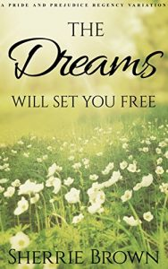 The Dreams: Will Set You Free, Book 1, A Pride and Prejudice Regency Variation